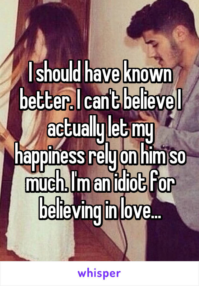 I should have known better. I can't believe I actually let my happiness rely on him so much. I'm an idiot for believing in love...