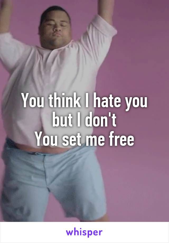 You think I hate you but I don't You set me free