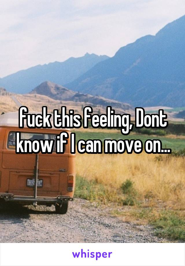 fuck this feeling, Dont know if I can move on...