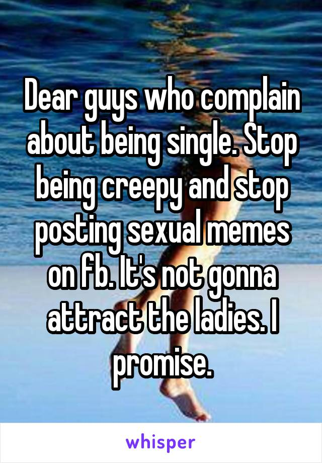 Dear guys who complain about being single. Stop being creepy and stop posting sexual memes on fb. It's not gonna attract the ladies. I promise.