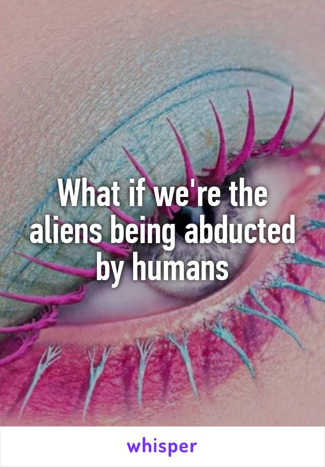 What if we're the aliens being abducted by humans