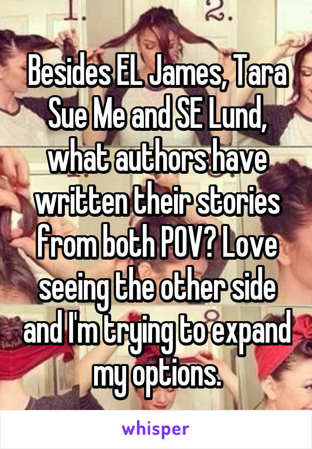 Besides EL James, Tara Sue Me and SE Lund, what authors have written their stories from both POV? Love seeing the other side and I'm trying to expand my options.
