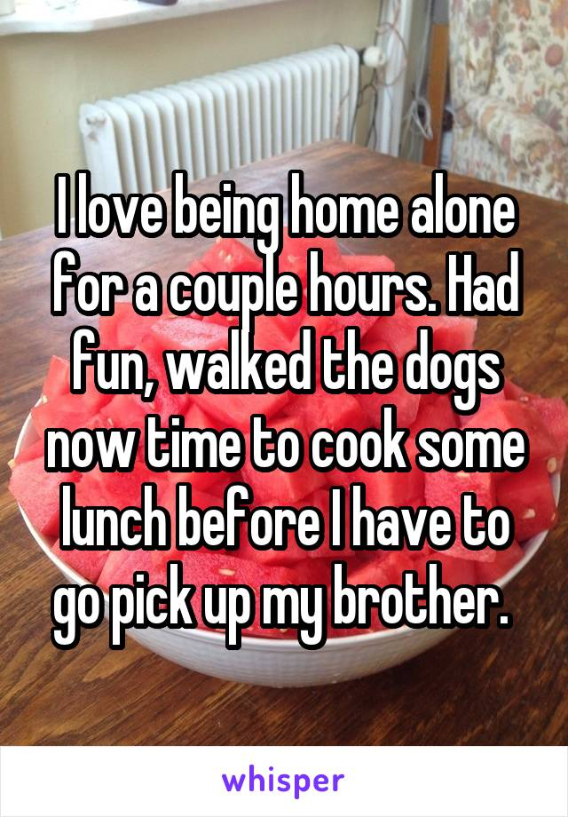 I love being home alone for a couple hours. Had fun, walked the dogs now time to cook some lunch before I have to go pick up my brother.
