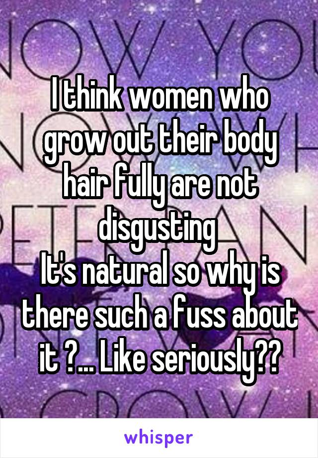 I think women who grow out their body hair fully are not disgusting  It's natural so why is there such a fuss about it ?... Like seriously??