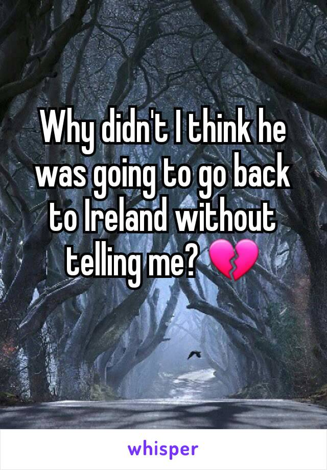 Why didn't I think he was going to go back to Ireland without telling me? 💔