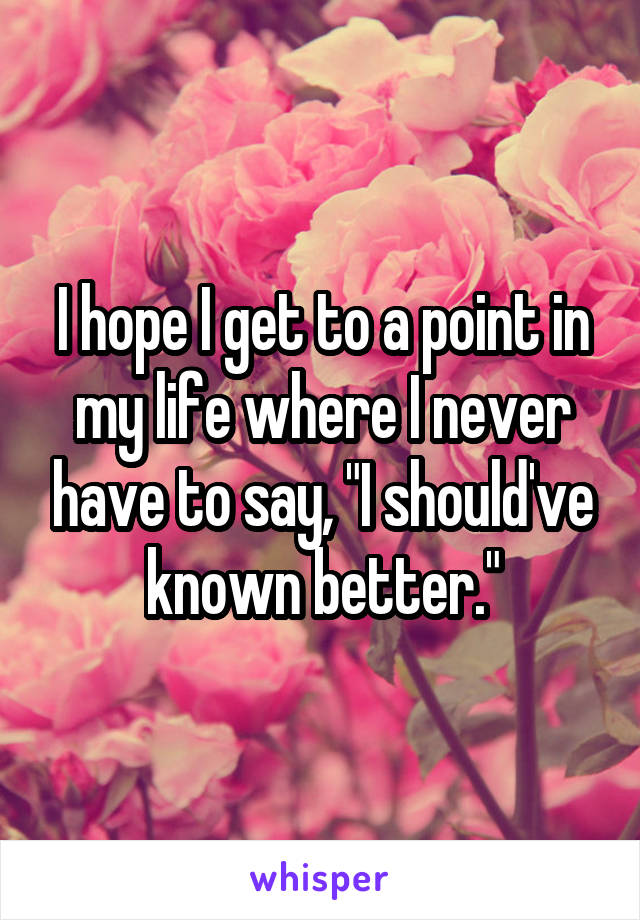 """I hope I get to a point in my life where I never have to say, """"I should've known better."""""""