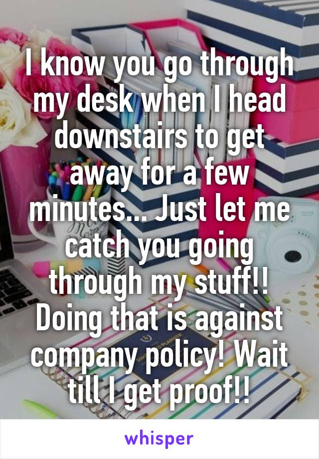 I know you go through my desk when I head downstairs to get away for a few minutes... Just let me catch you going through my stuff!! Doing that is against company policy! Wait till I get proof!!