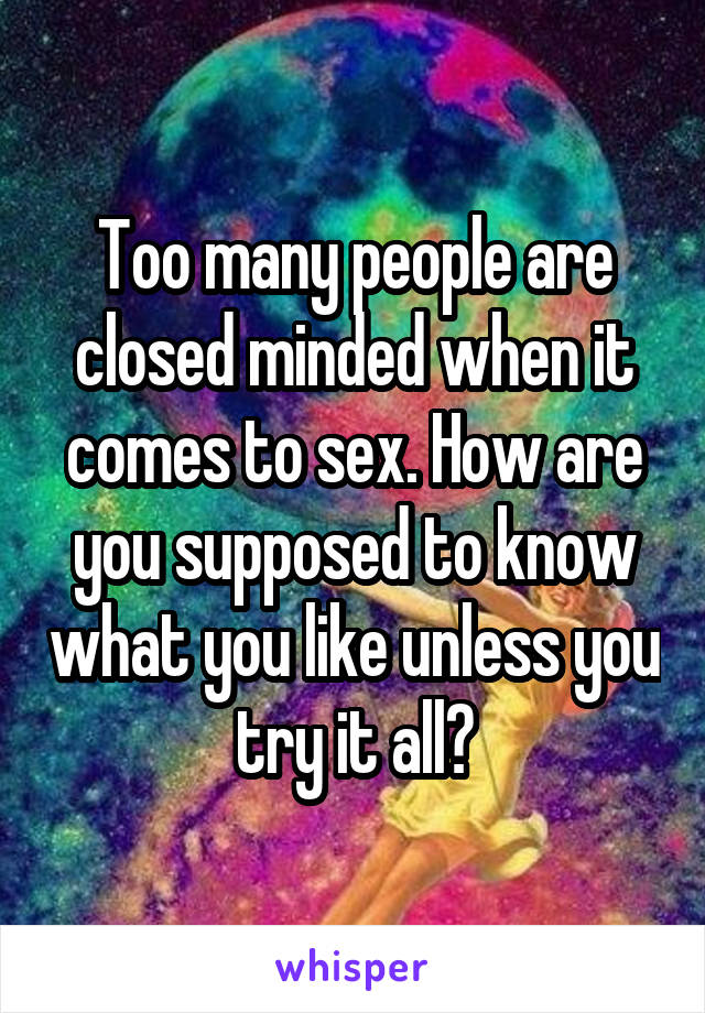 Too many people are closed minded when it comes to sex. How are you supposed to know what you like unless you try it all?