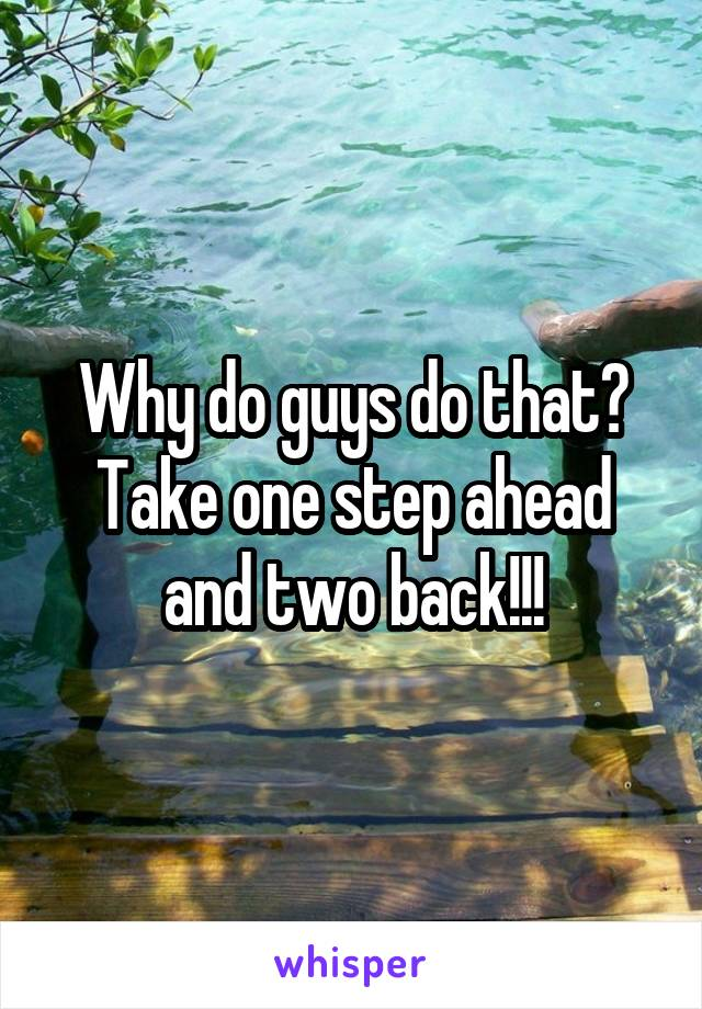 Why do guys do that? Take one step ahead and two back!!!