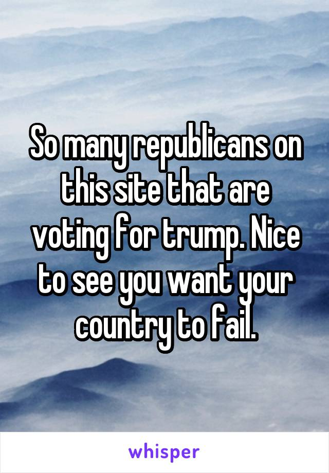 So many republicans on this site that are voting for trump. Nice to see you want your country to fail.