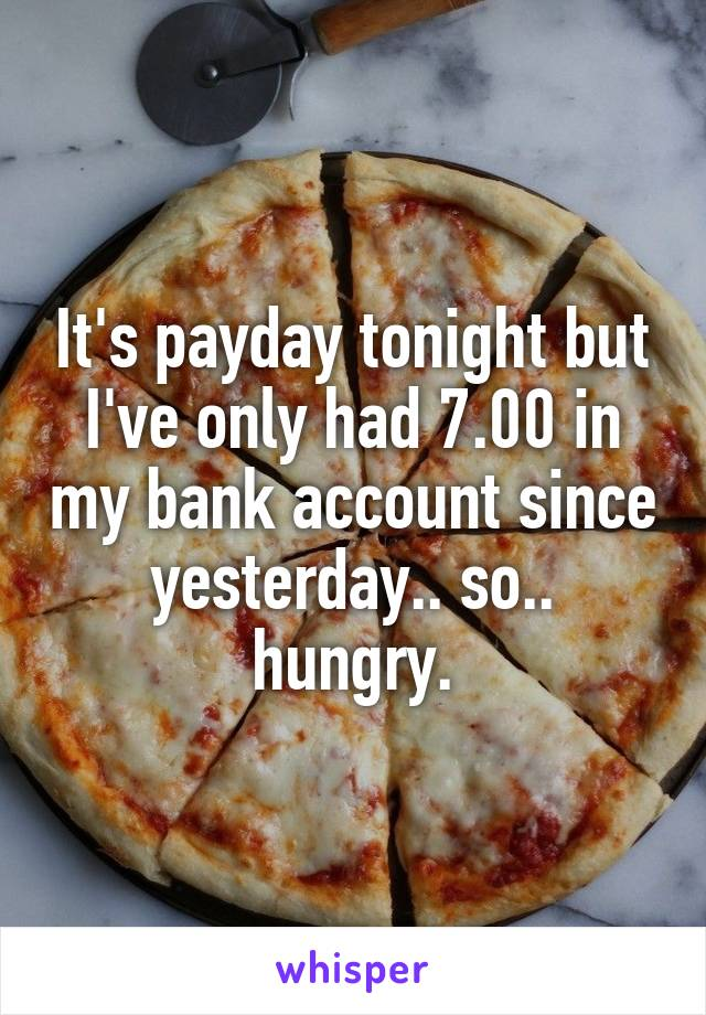 It's payday tonight but I've only had 7.00 in my bank account since yesterday.. so.. hungry.