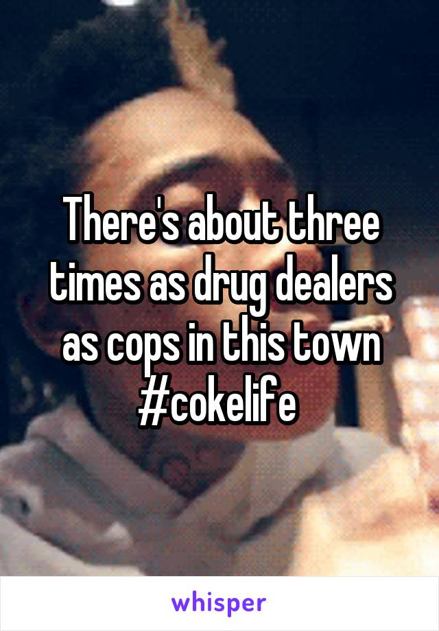 There's about three times as drug dealers as cops in this town #cokelife