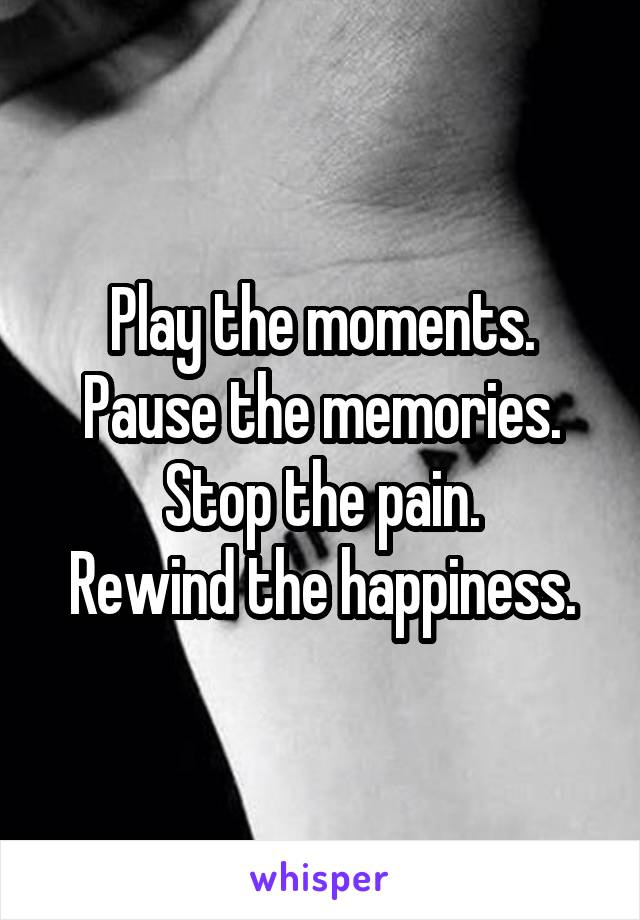 Play the moments. Pause the memories. Stop the pain. Rewind the happiness.