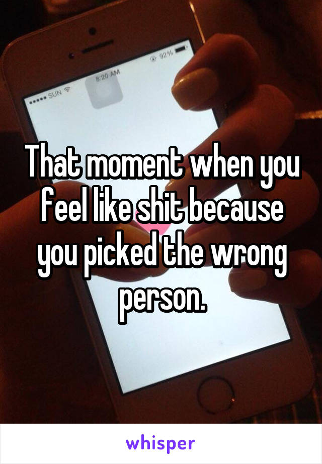 That moment when you feel like shit because you picked the wrong person.