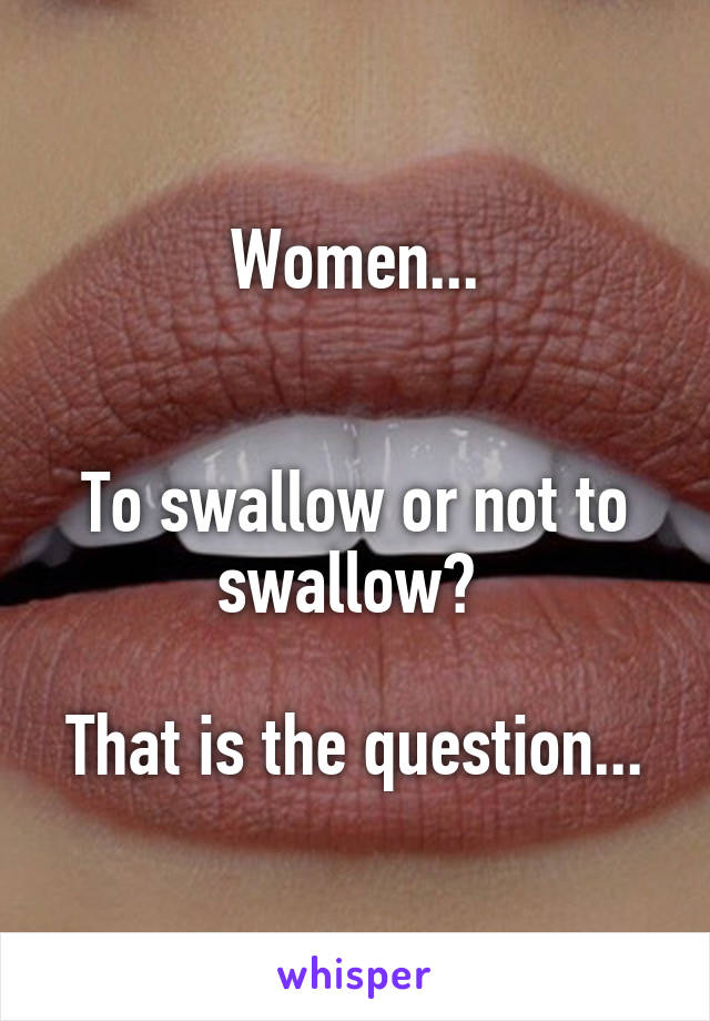 Women...   To swallow or not to swallow?   That is the question...