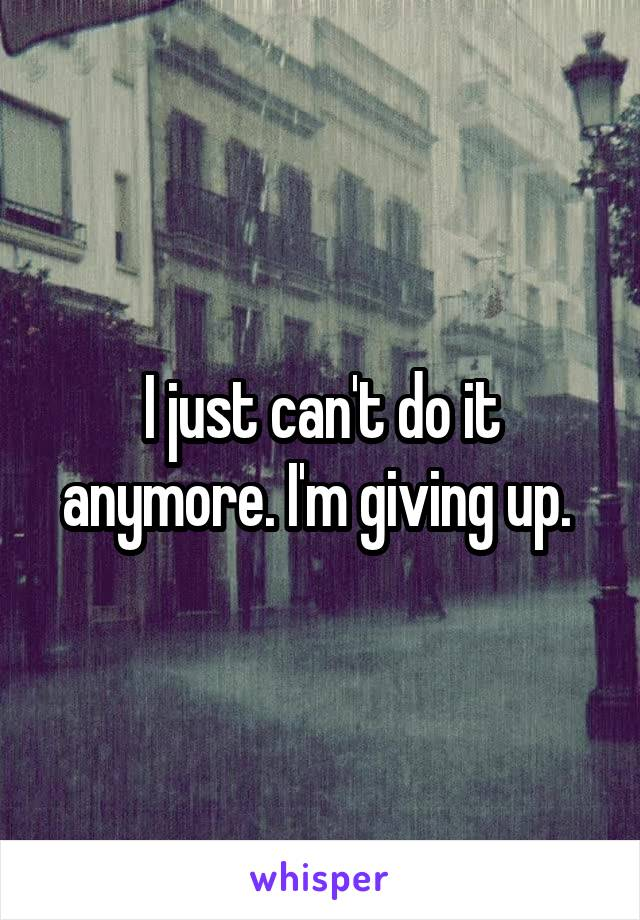 I just can't do it anymore. I'm giving up.