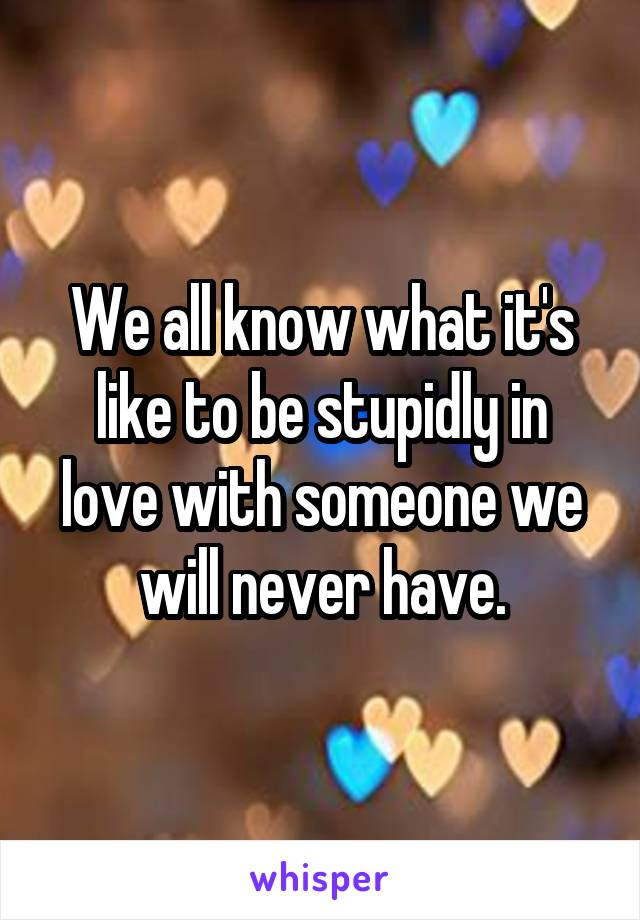 We all know what it's like to be stupidly in love with someone we will never have.