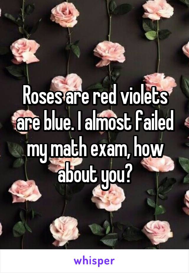 Roses are red violets are blue. I almost failed my math exam, how about you?
