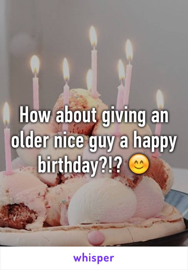 How about giving an older nice guy a happy birthday?!? 😊