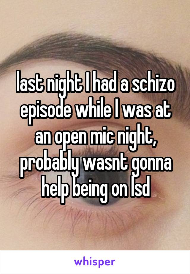last night I had a schizo episode while I was at an open mic night, probably wasnt gonna help being on lsd