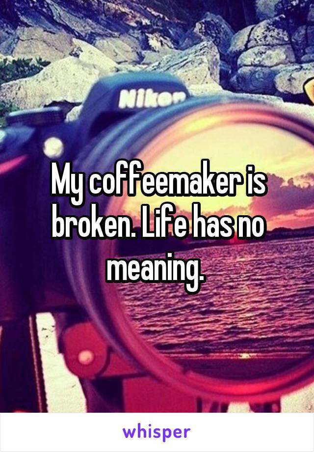 My coffeemaker is broken. Life has no meaning.