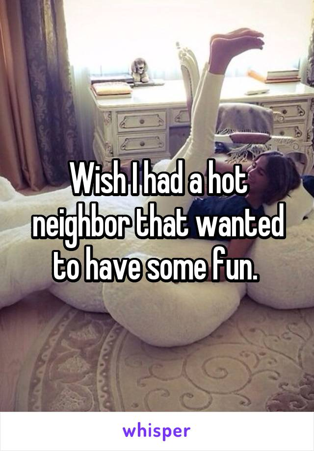 Wish I had a hot neighbor that wanted to have some fun.