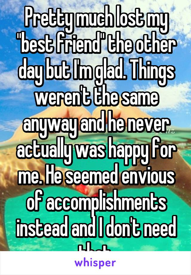 """Pretty much lost my """"best friend"""" the other day but I'm glad. Things weren't the same anyway and he never actually was happy for me. He seemed envious of accomplishments instead and I don't need that."""