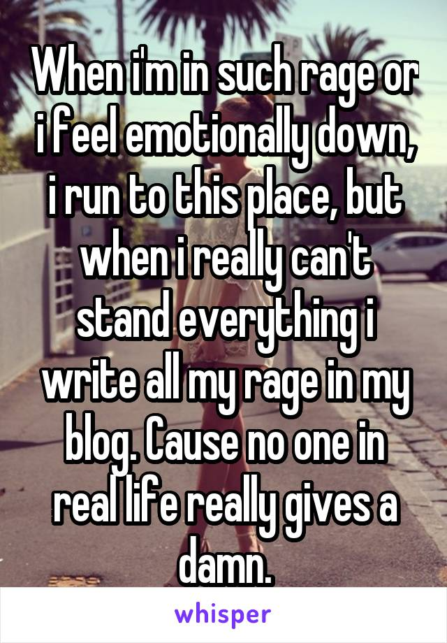 When i'm in such rage or i feel emotionally down, i run to this place, but when i really can't stand everything i write all my rage in my blog. Cause no one in real life really gives a damn.