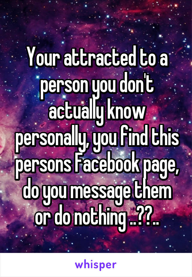 Your attracted to a person you don't actually know personally, you find this persons Facebook page, do you message them or do nothing ..??..