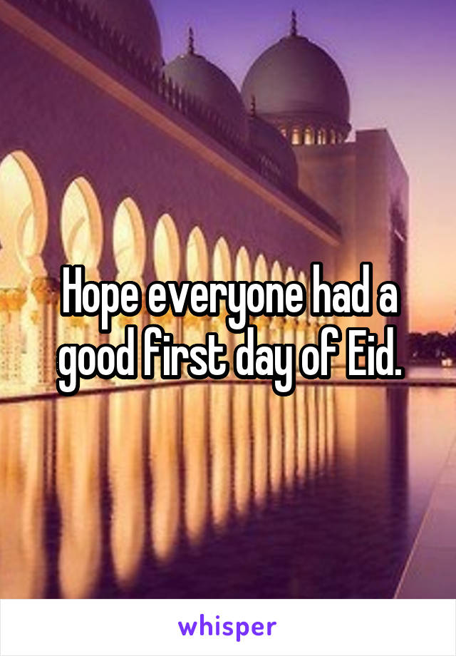 Hope everyone had a good first day of Eid.