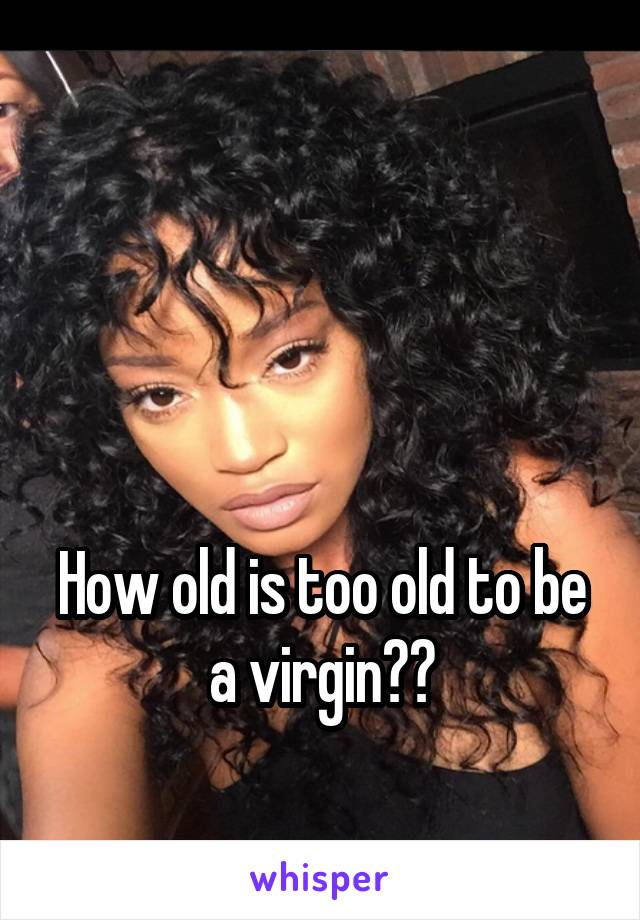 How old is too old to be a virgin??