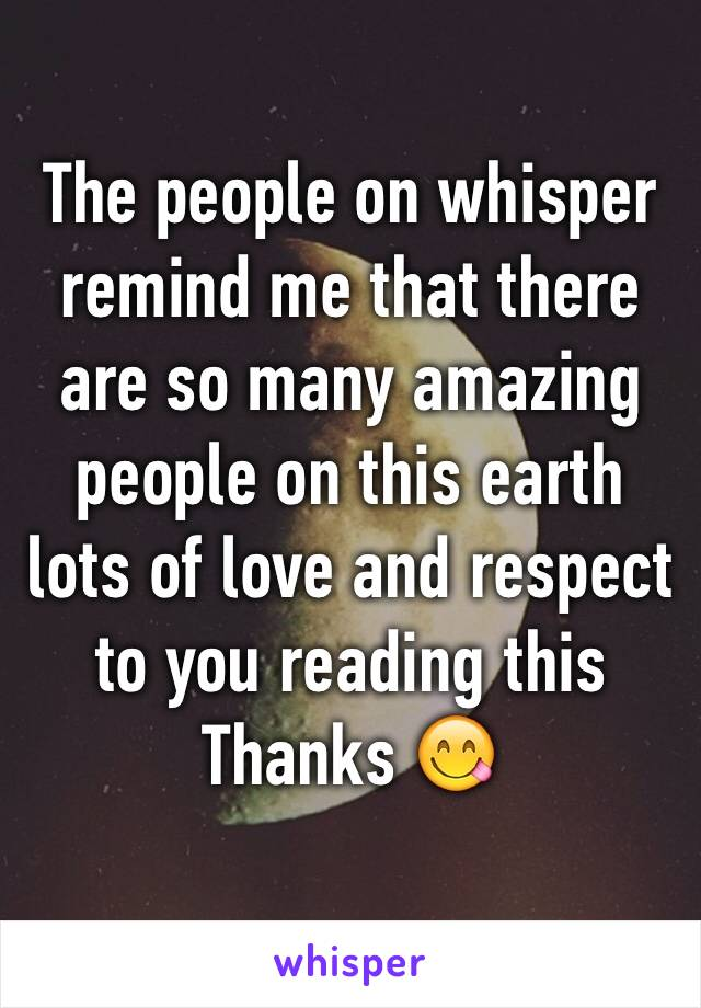 The people on whisper remind me that there are so many amazing people on this earth lots of love and respect to you reading this  Thanks 😋