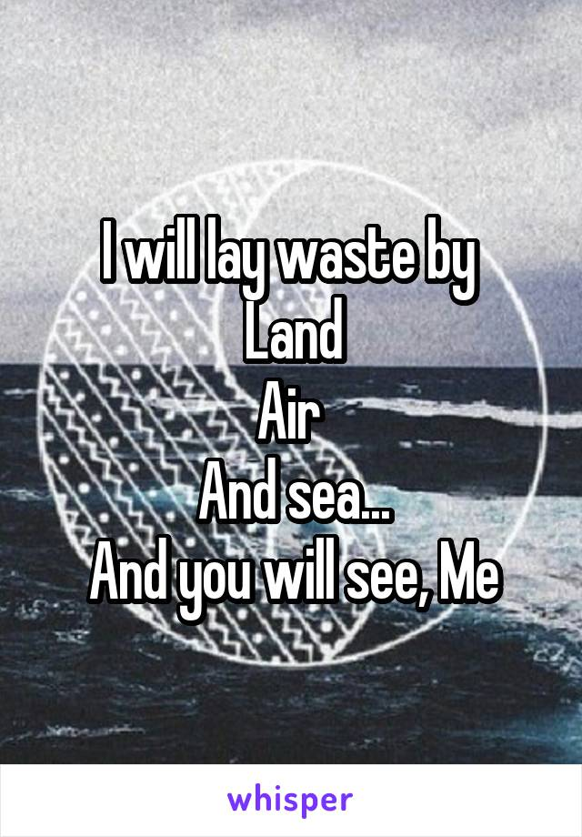 I will lay waste by  Land Air  And sea... And you will see, Me
