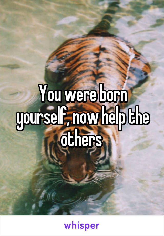 You were born yourself, now help the others