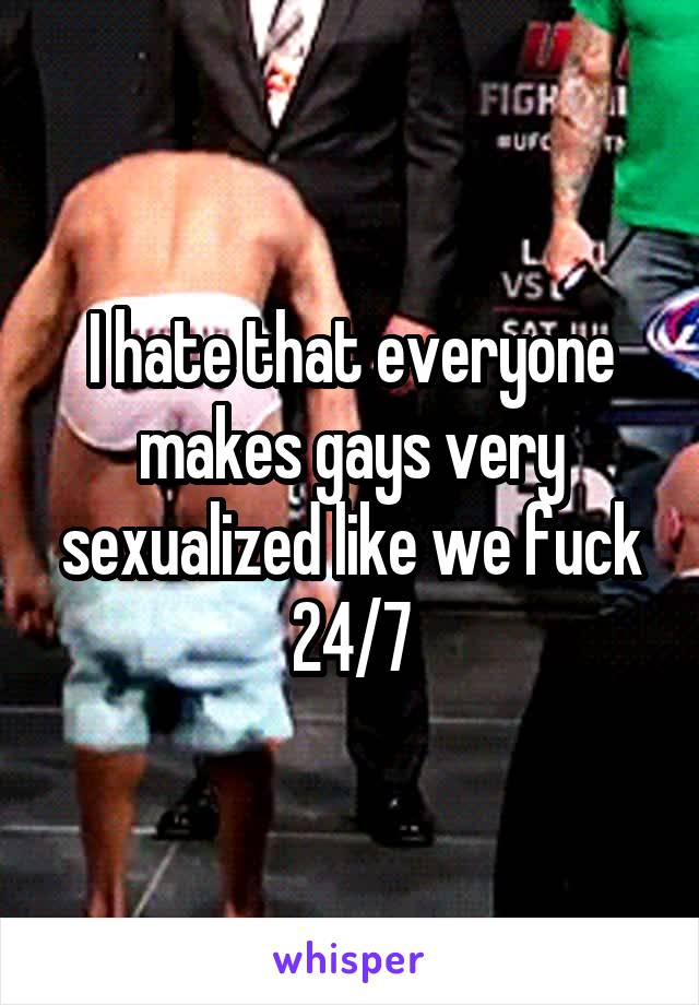 I hate that everyone makes gays very sexualized like we fuck 24/7