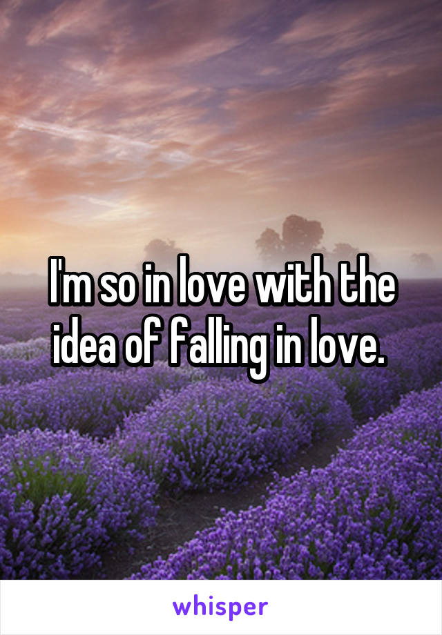 I'm so in love with the idea of falling in love.