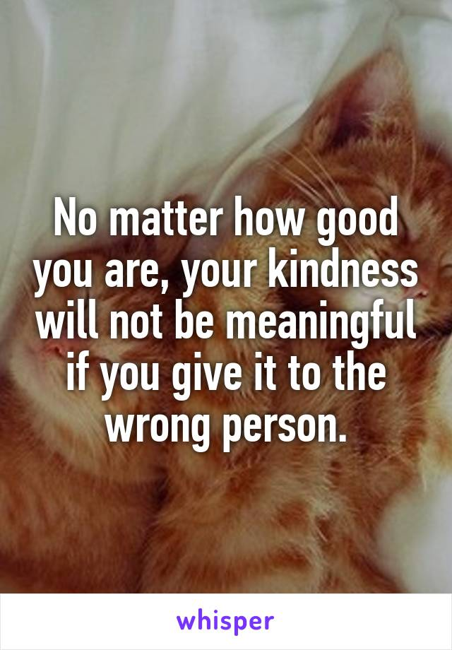 No matter how good you are, your kindness will not be meaningful if you give it to the wrong person.