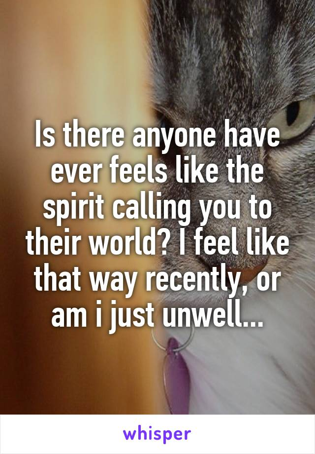 Is there anyone have ever feels like the spirit calling you to their world? I feel like that way recently, or am i just unwell...