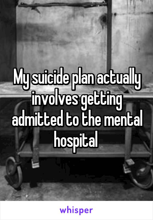 My suicide plan actually involves getting admitted to the mental hospital