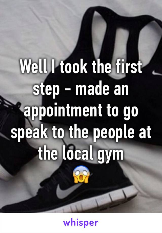 Well I took the first step - made an appointment to go speak to the people at the local gym 😱