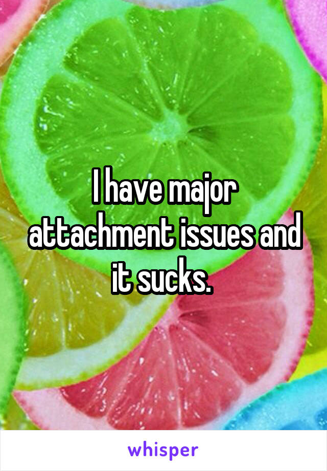I have major attachment issues and it sucks.