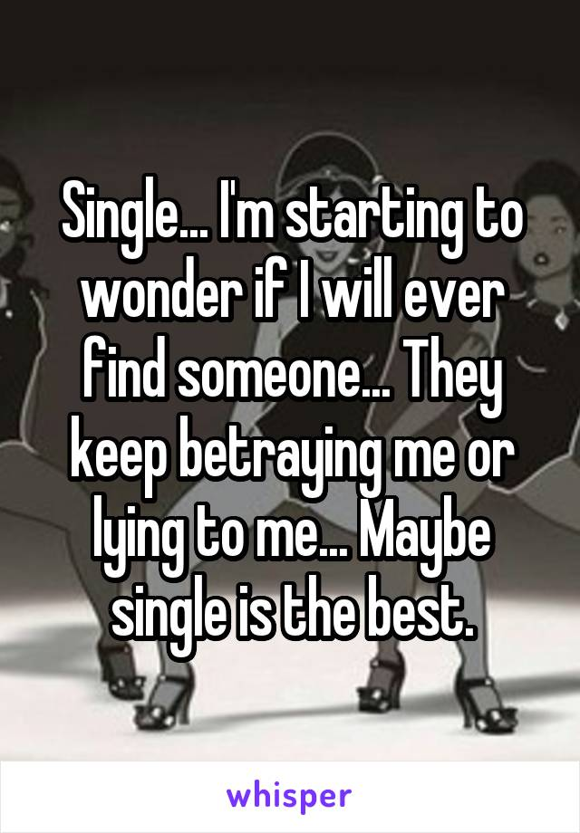 Single... I'm starting to wonder if I will ever find someone... They keep betraying me or lying to me... Maybe single is the best.