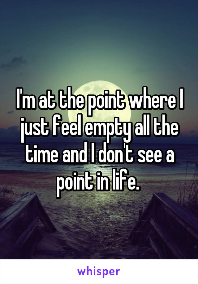 I'm at the point where I just feel empty all the time and I don't see a point in life.