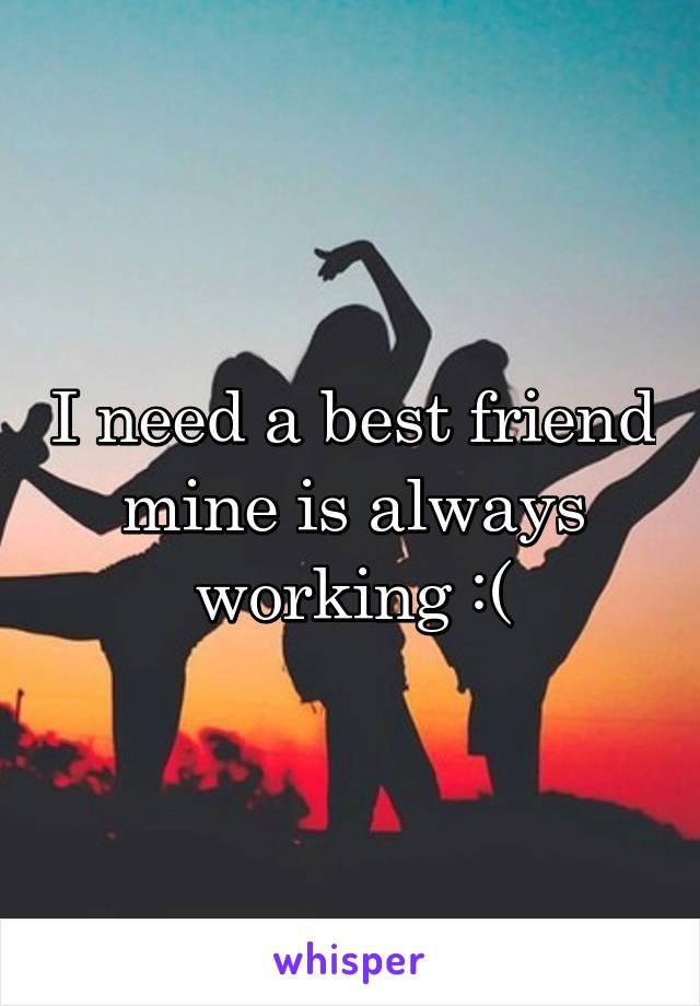 I need a best friend mine is always working :(