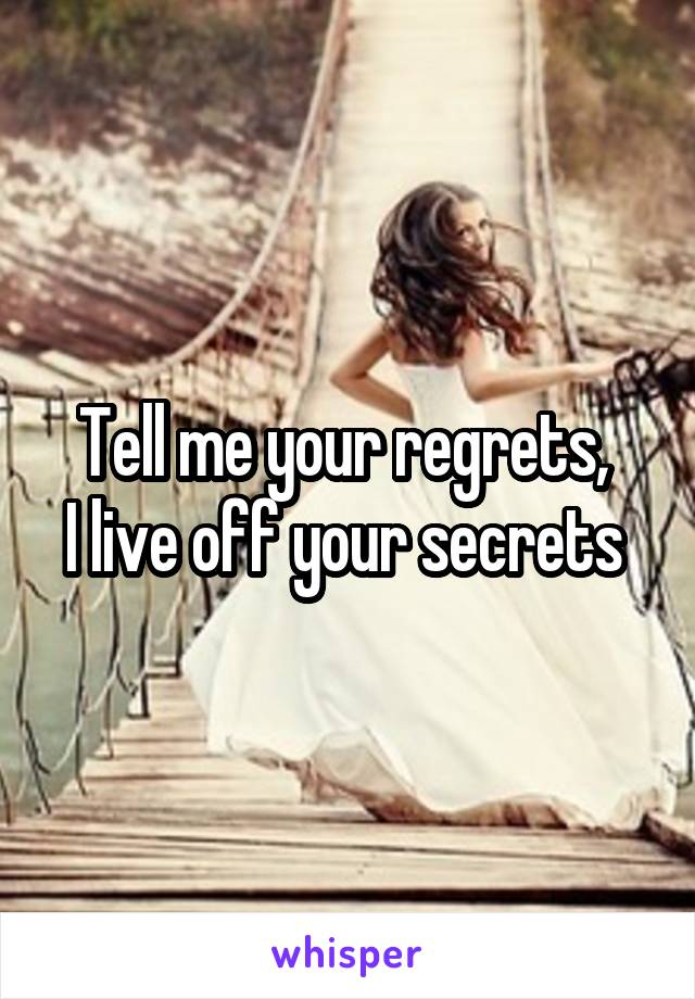 Tell me your regrets,  I live off your secrets