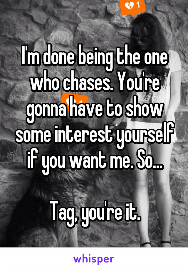 I'm done being the one who chases. You're gonna have to show some interest yourself if you want me. So...  Tag, you're it.