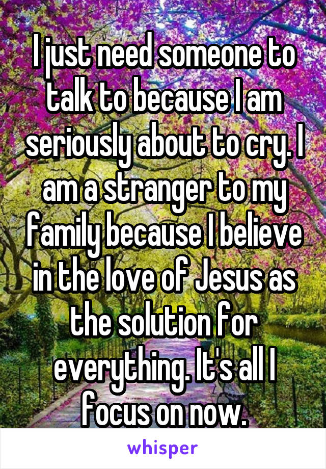 I just need someone to talk to because I am seriously about to cry. I am a stranger to my family because I believe in the love of Jesus as the solution for everything. It's all I focus on now.