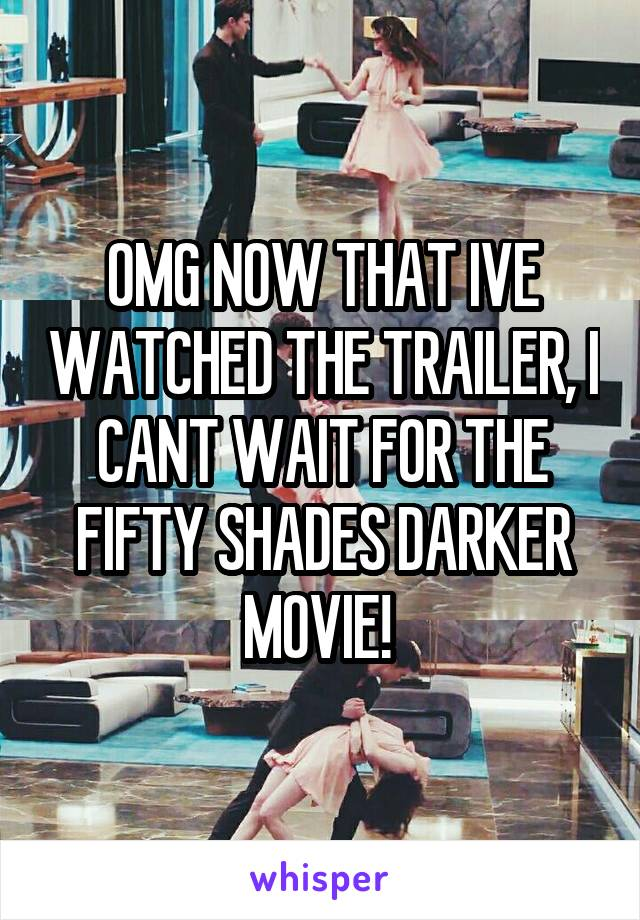 OMG NOW THAT IVE WATCHED THE TRAILER, I CANT WAIT FOR THE FIFTY SHADES DARKER MOVIE!