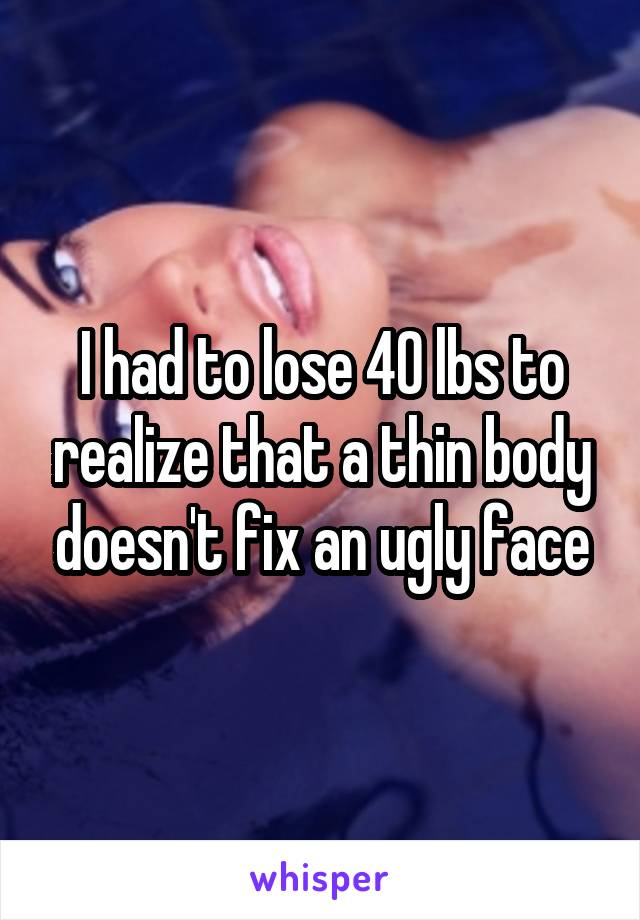 I had to lose 40 lbs to realize that a thin body doesn't fix an ugly face