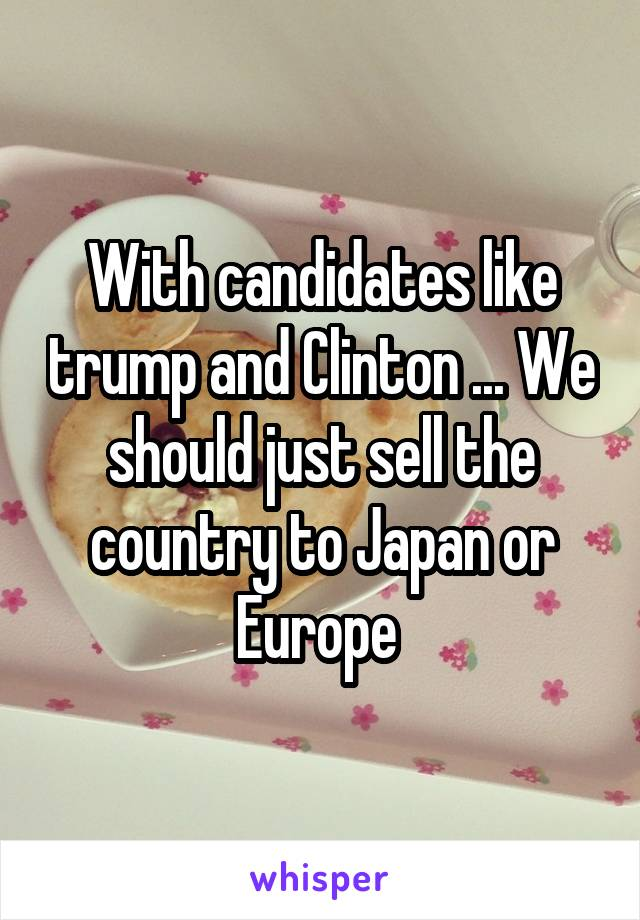 With candidates like trump and Clinton ... We should just sell the country to Japan or Europe